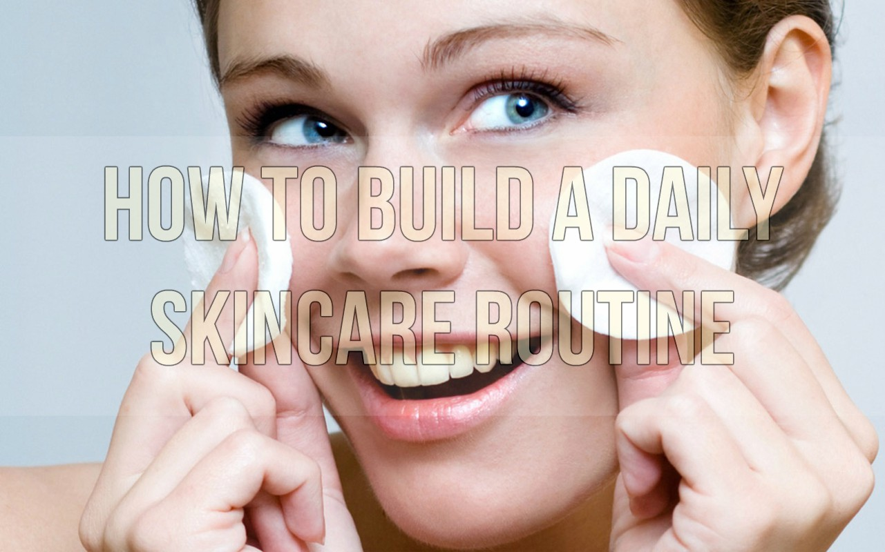 How To Build A Daily Skincare Routine