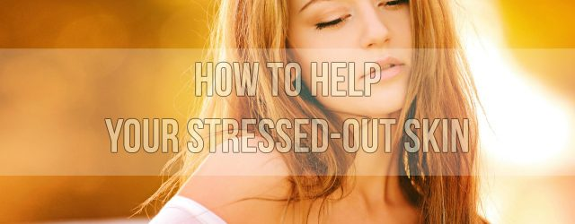 How to Help Your Stressed-out Skin