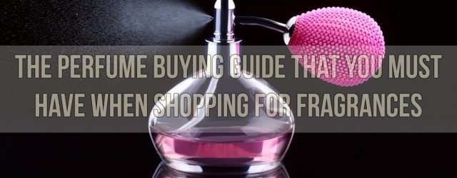 The Perfume Buying Guide That You Must Have When Shopping For Fragrances