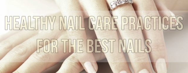 Healthy Nail Care Practices For The Best Nails
