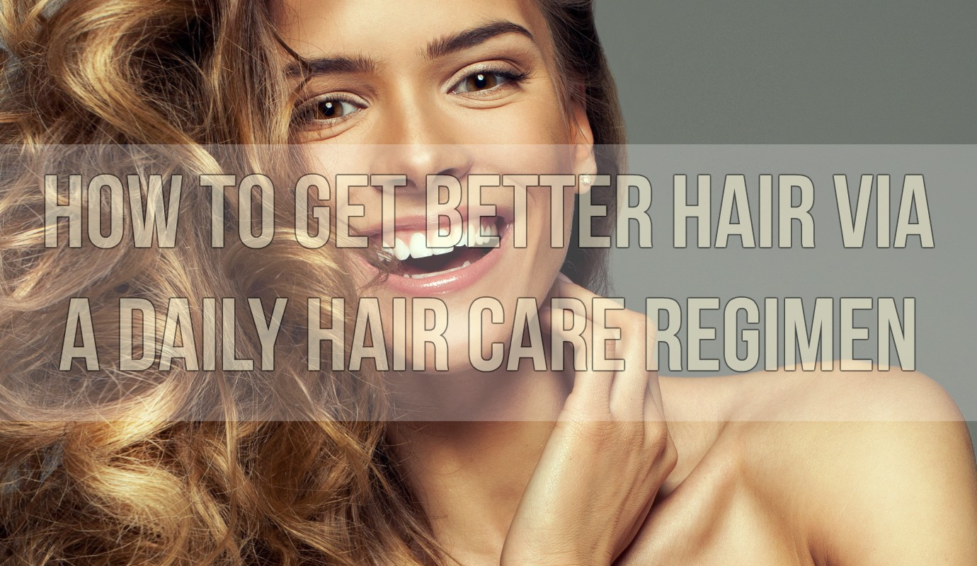 How To Get Better Hair Via A Daily Hair Care Regimen